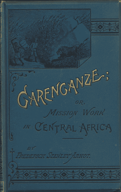 Frederick Stanley Arnot [1858-1914], Garenganze; or, Seven Years Pioneer Mission Work in Central Africa, 3rd edn.