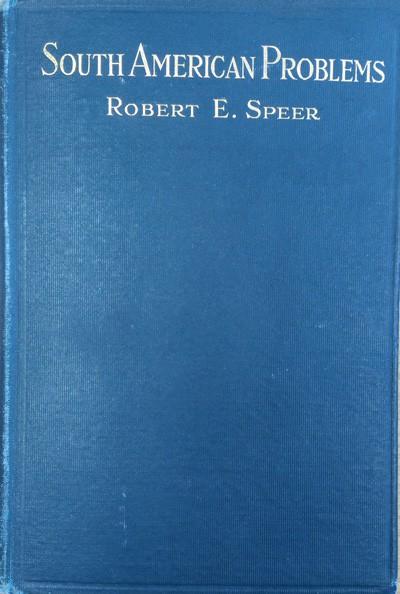 Robert E. Speer [1867-1947], South American Problems