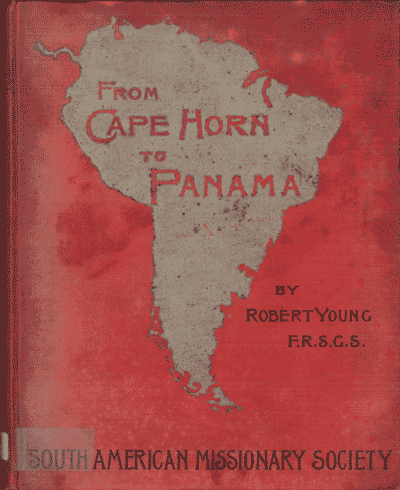 Robert Young, From Cape Horn to Panama. A Narrative of Missionary Enterprise Among the Neglected Races of South America, by the South American Missionary Society