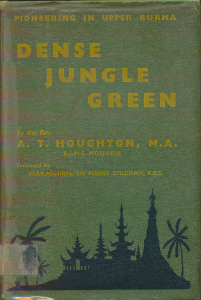 A.T. Houghton, Dense Jungle Green. The First Twelve Years of the B.C.M.S. Burma Mission