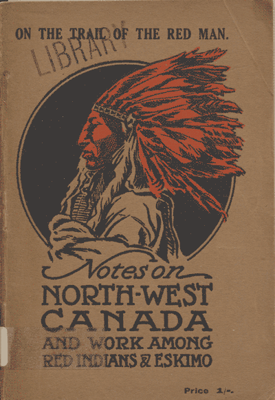 Charles E. Caesar [1855-1927], Notes on North West Canada and Missionary Work among Red Indians and Eskimoes carried on by the Bible Churchmen's Missionary Society