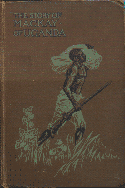Alexina Harrison (Nee Mackay), The Story of the Life of Mackay of Uganda. Pioneer Missionary, 7th edn.