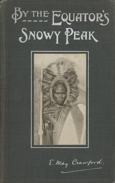 E. May Crawford [1864-1927], By the Equator's Snowy Peak. A Record of Medical Missionary Work and Travel in British East Africa