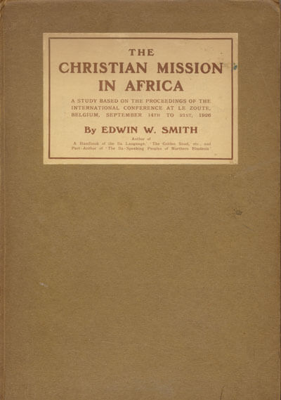 Edwin W. Smith, The Christian Mission in Africa. A Study Based on the Work of the International Missionary Conference at Le Zoute, Belgium, September 14th to 21st, 1926