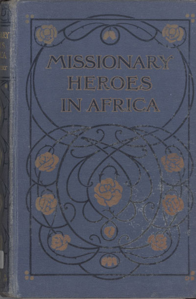 John C. Lambert [1857-1917], Missionary Heroes in Africa. True Stories of the Intrepid Bravery and Stirring Adventures of Missionaries with Uncivilised Man, Wild Beasts and the Forces of Nature