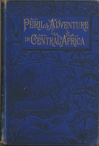 James Hannington [1847-1885], Peril and Adventure in Central Africa Being Illustrated Letters to the Youngsters at Home by the Late Bishop Hannington